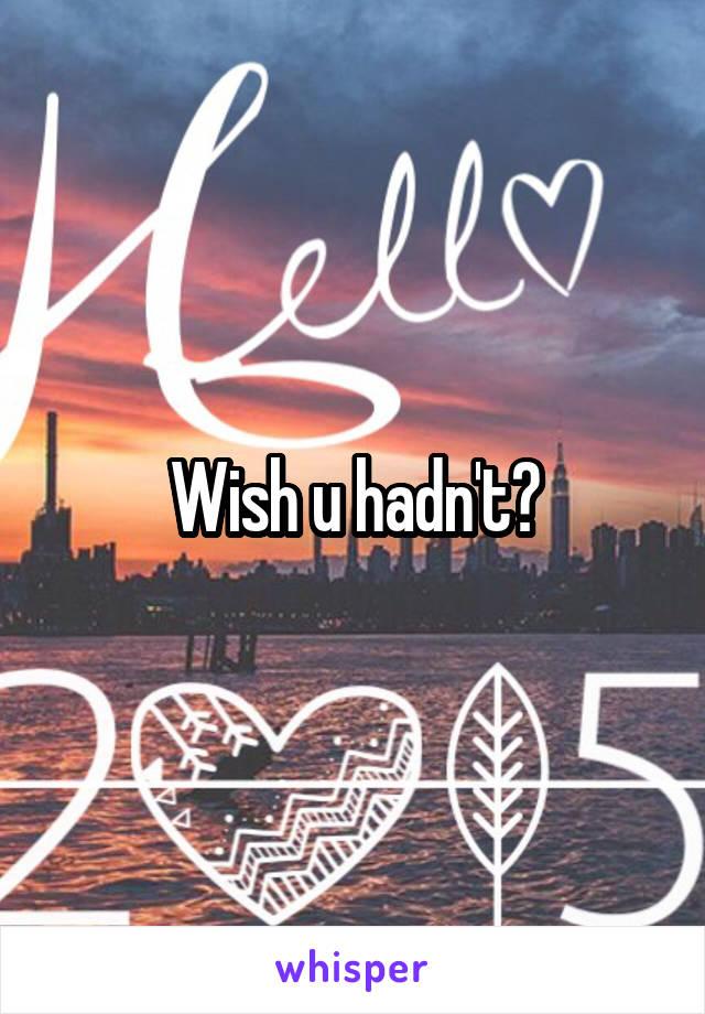 Wish u hadn't?