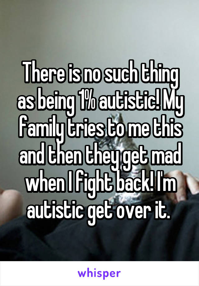 There is no such thing as being 1% autistic! My family tries to me this and then they get mad when I fight back! I'm autistic get over it.