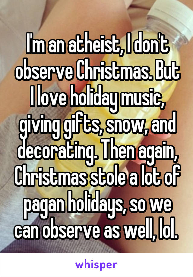I'm an atheist, I don't observe Christmas. But I love holiday music, giving gifts, snow, and decorating. Then again, Christmas stole a lot of pagan holidays, so we can observe as well, lol.