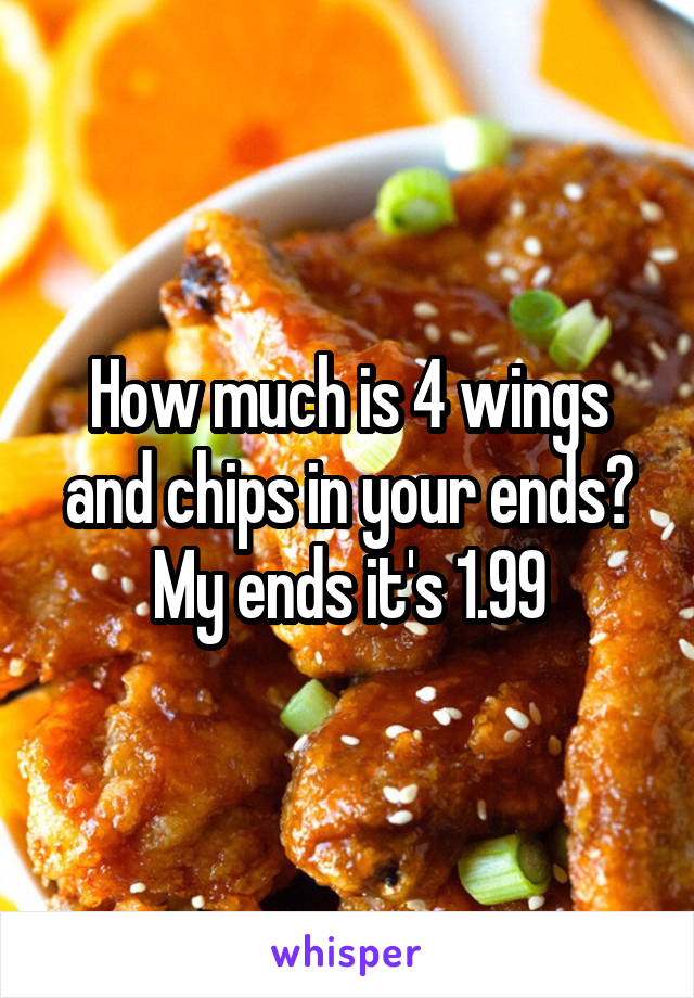 How much is 4 wings and chips in your ends? My ends it's 1.99