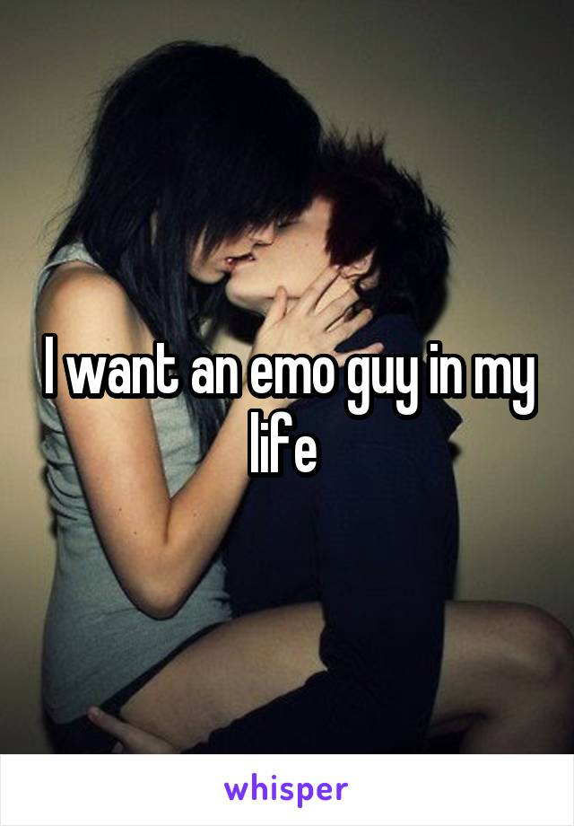 I want an emo guy in my life
