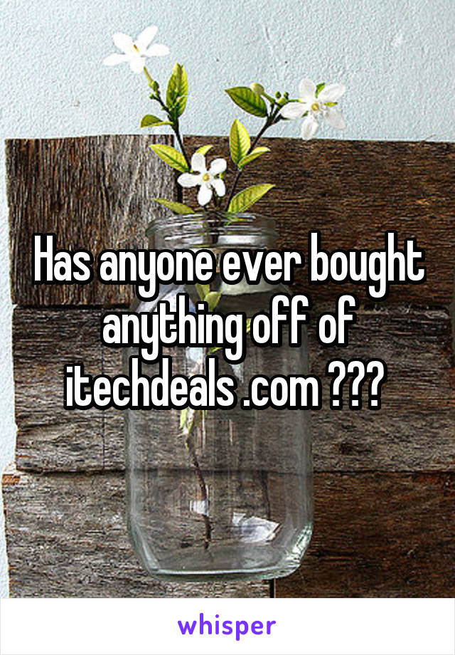 Has anyone ever bought anything off of itechdeals .com ???