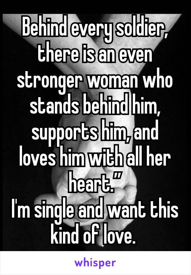 """Behind every soldier, there is an even stronger woman who stands behind him, supports him, and loves him with all her heart."""" I'm single and want this kind of love."""
