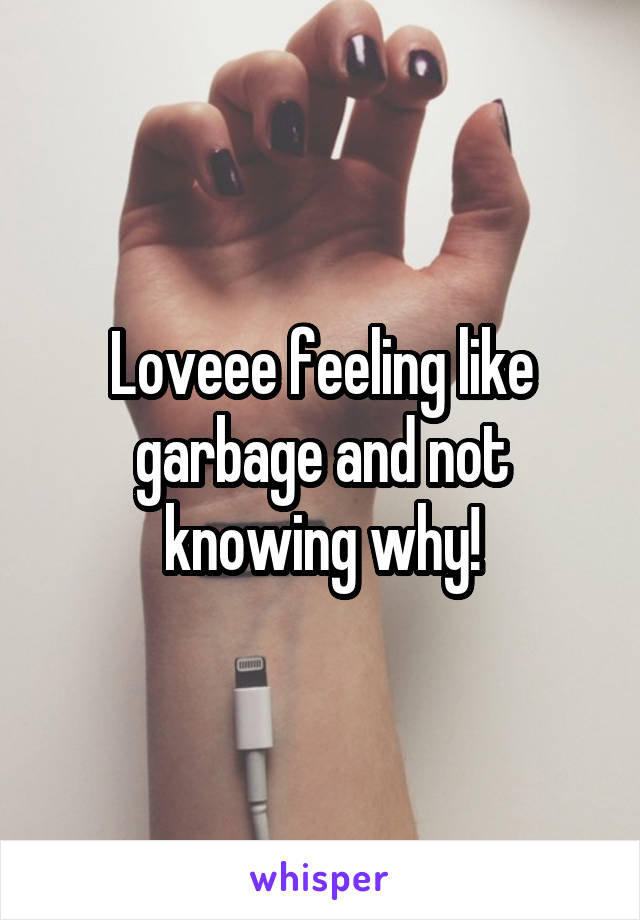 Loveee feeling like garbage and not knowing why!