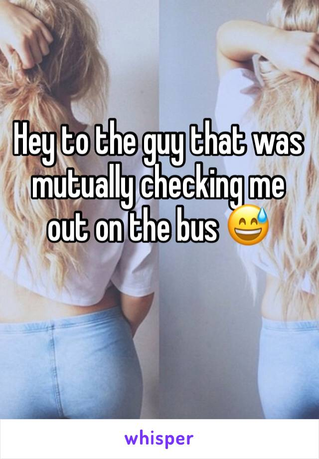 Hey to the guy that was mutually checking me out on the bus 😅