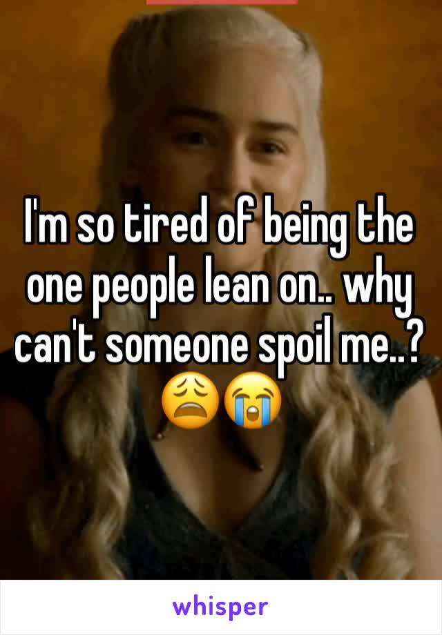 I'm so tired of being the one people lean on.. why can't someone spoil me..? 😩😭