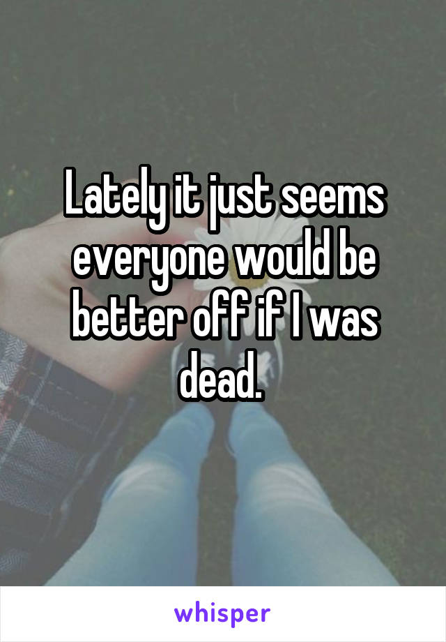 Lately it just seems everyone would be better off if I was dead.