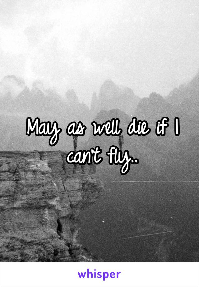 May as well die if I can't fly..