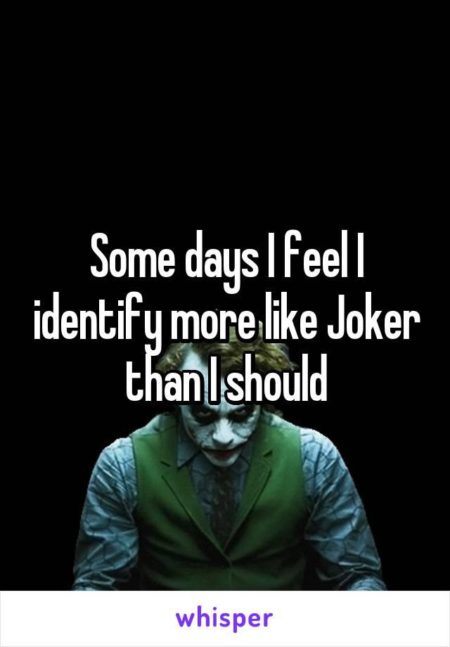 Some days I feel I identify more like Joker than I should