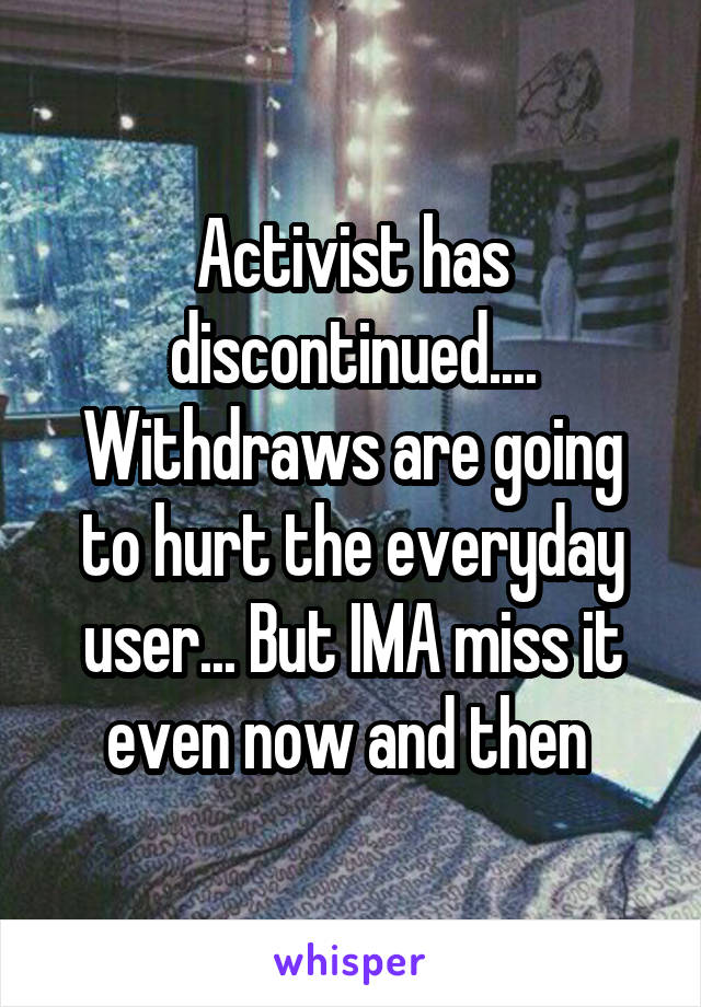 Activist has discontinued.... Withdraws are going to hurt the everyday user... But IMA miss it even now and then