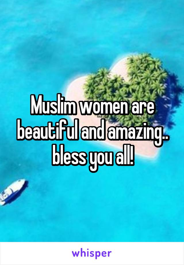 Muslim women are beautiful and amazing.. bless you all!