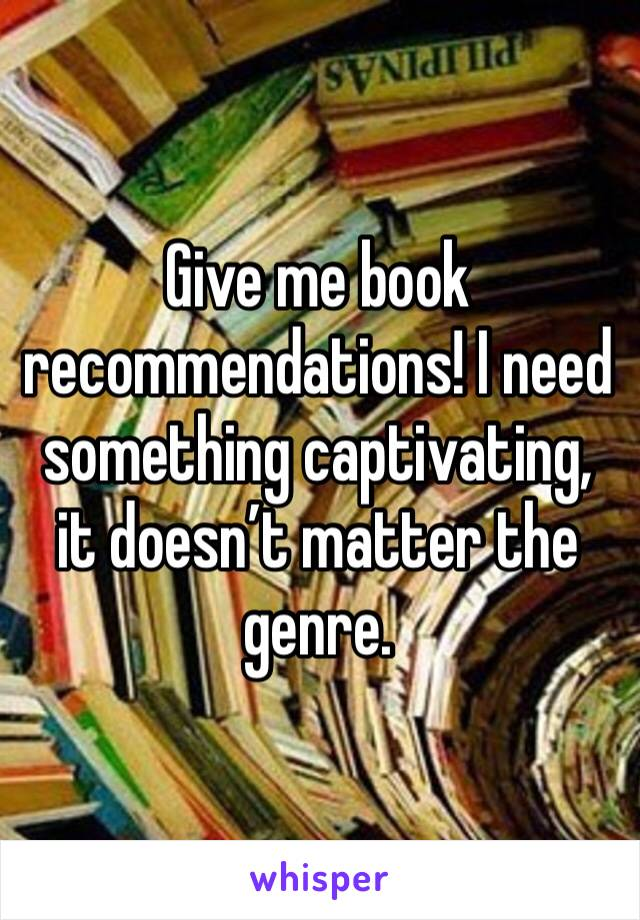 Give me book recommendations! I need something captivating, it doesn't matter the genre.