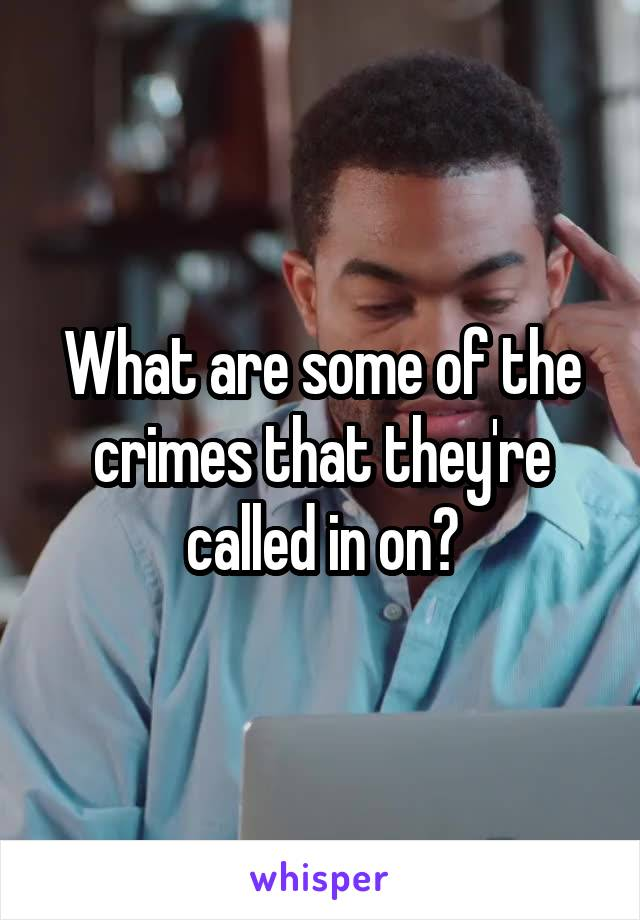 What are some of the crimes that they're called in on?