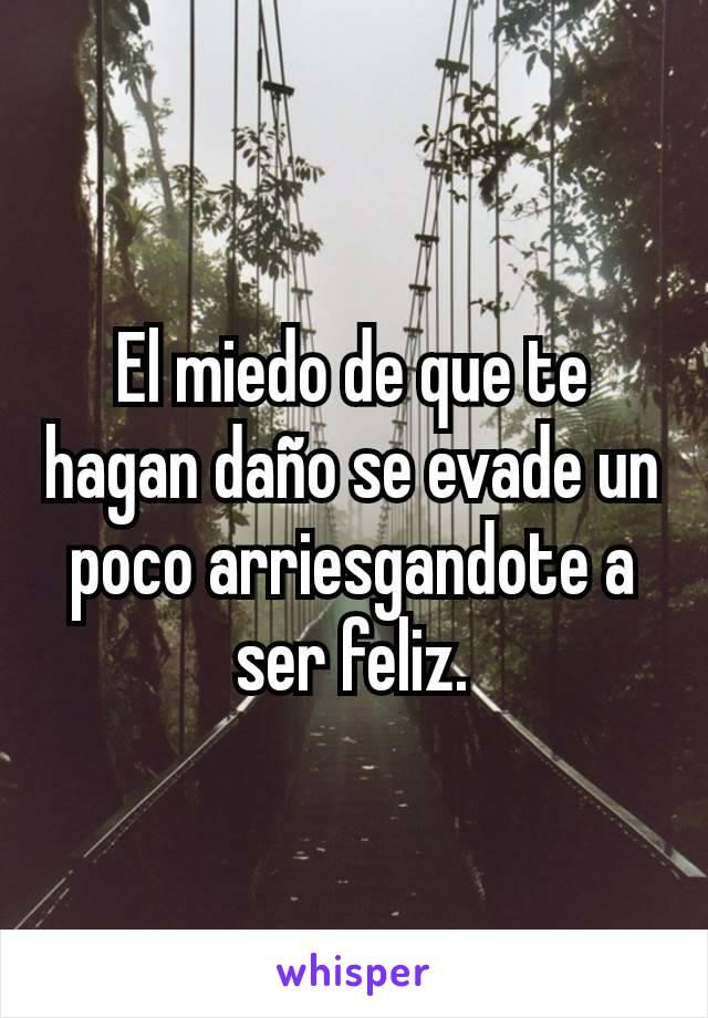 El miedo de que te hagan daño se evade un poco arriesgandote a ser feliz.