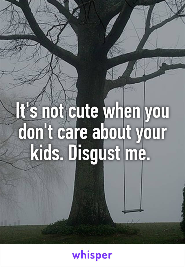 It's not cute when you don't care about your kids. Disgust me.