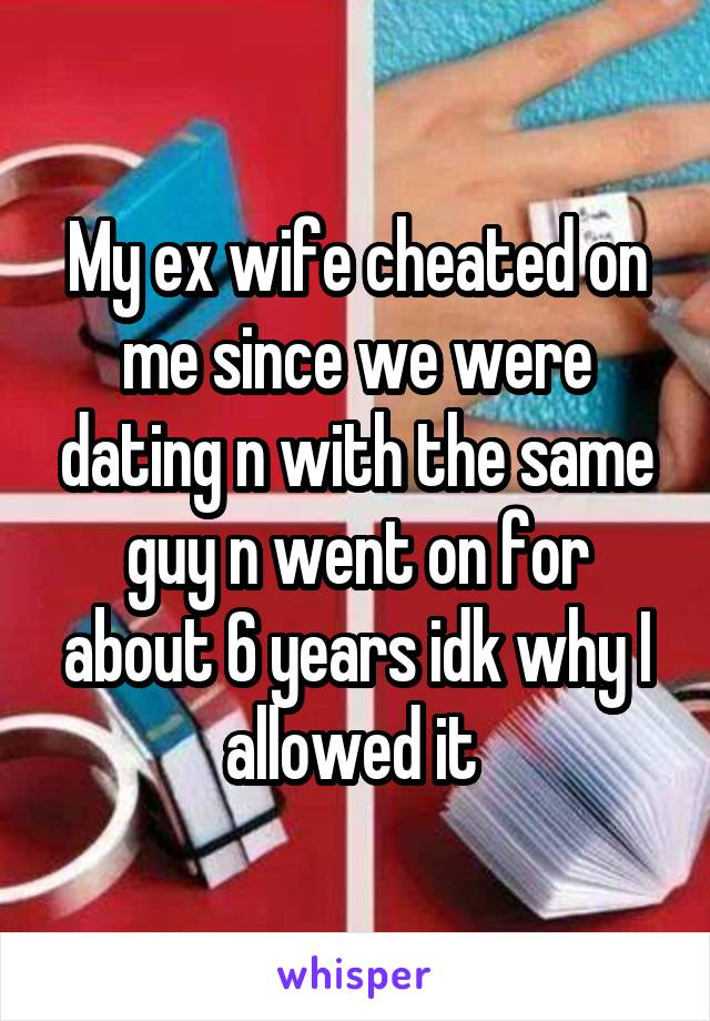 My ex wife cheated on me since we were dating n with the same guy n went on for about 6 years idk why I allowed it