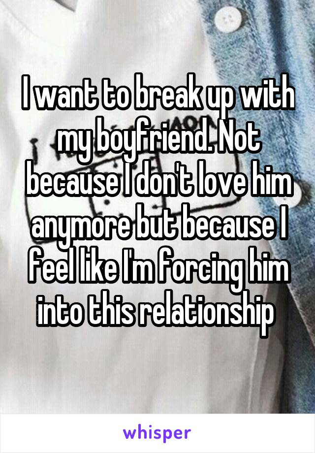 I want to break up with my boyfriend. Not because I don't love him anymore but because I feel like I'm forcing him into this relationship