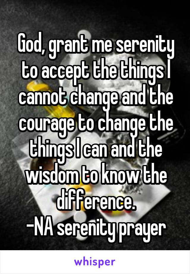God, grant me serenity to accept the things I cannot change and the courage to change the things I can and the wisdom to know the difference. -NA serenity prayer