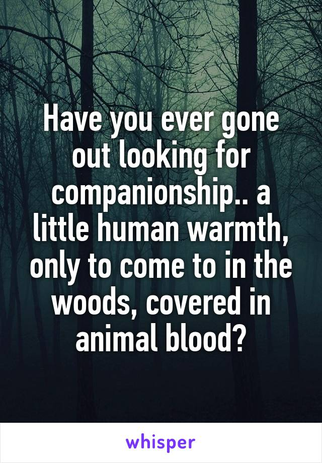 Have you ever gone out looking for companionship.. a little human warmth, only to come to in the woods, covered in animal blood?