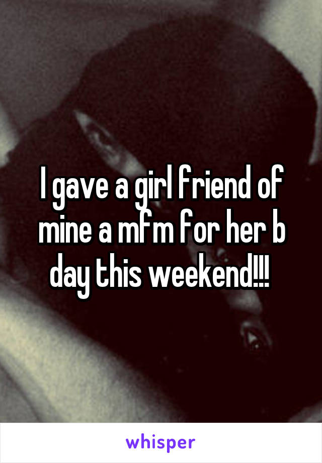 I gave a girl friend of mine a mfm for her b day this weekend!!!