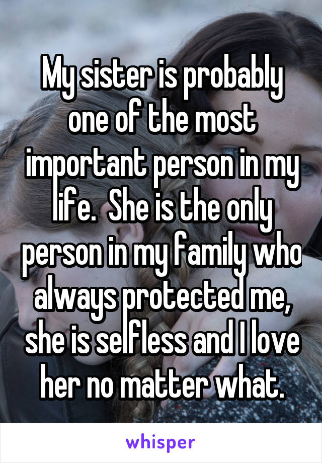 My sister is probably one of the most important person in my life.  She is the only person in my family who always protected me, she is selfless and I love her no matter what.