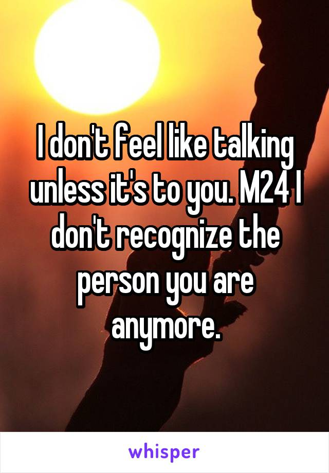 I don't feel like talking unless it's to you. M24 I don't recognize the person you are anymore.
