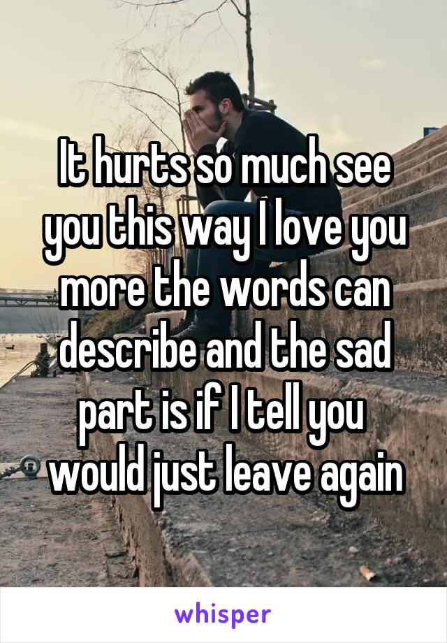 It hurts so much see you this way I love you more the words can describe and the sad part is if I tell you  would just leave again