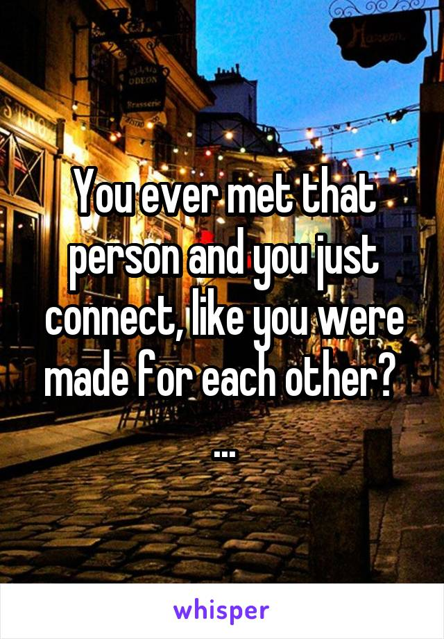 You ever met that person and you just connect, like you were made for each other?  ...