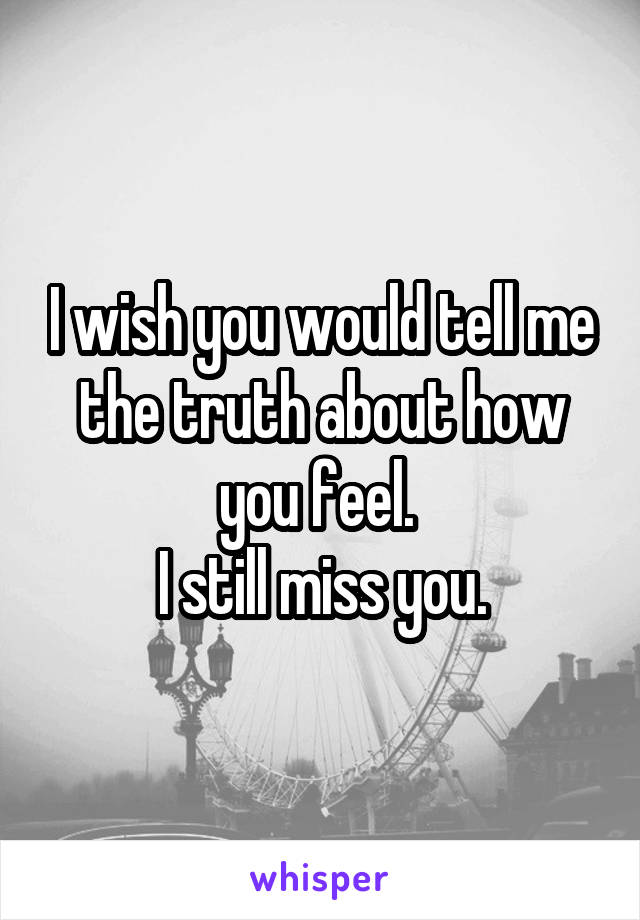 I wish you would tell me the truth about how you feel.  I still miss you.