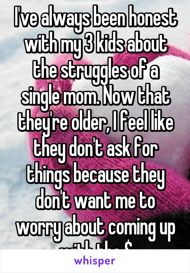 I've always been honest with my 3 kids about the struggles of a single mom. Now that they're older, I feel like they don't ask for things because they don't want me to worry about coming up with the $