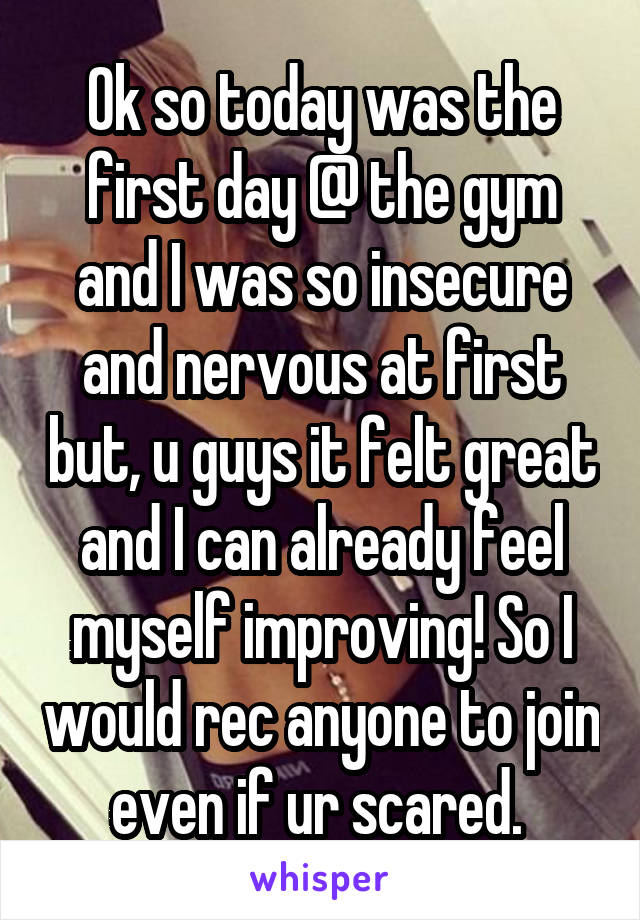 Ok so today was the first day @ the gym and I was so insecure and nervous at first but, u guys it felt great and I can already feel myself improving! So I would rec anyone to join even if ur scared.