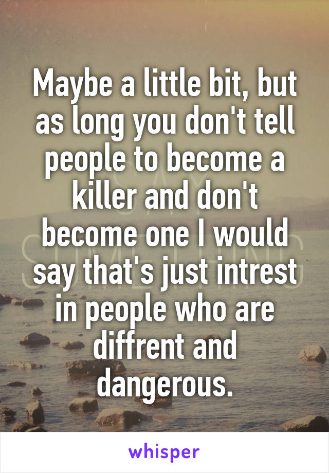 Maybe a little bit, but as long you don't tell people to become a killer and don't become one I would say that's just intrest in people who are diffrent and dangerous.