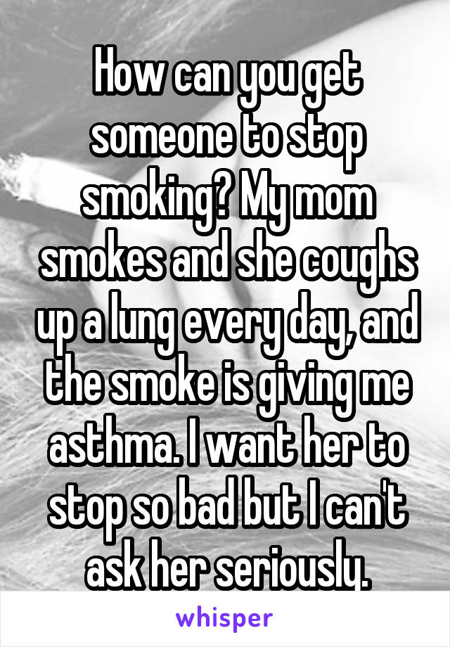 How can you get someone to stop smoking? My mom smokes and she coughs up a lung every day, and the smoke is giving me asthma. I want her to stop so bad but I can't ask her seriously.