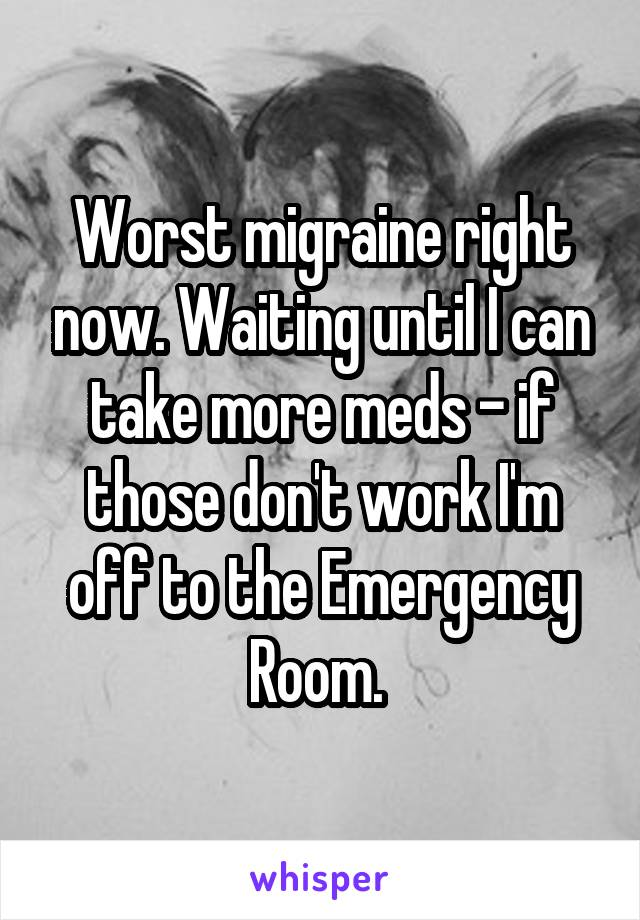 Worst migraine right now. Waiting until I can take more meds - if those don't work I'm off to the Emergency Room.