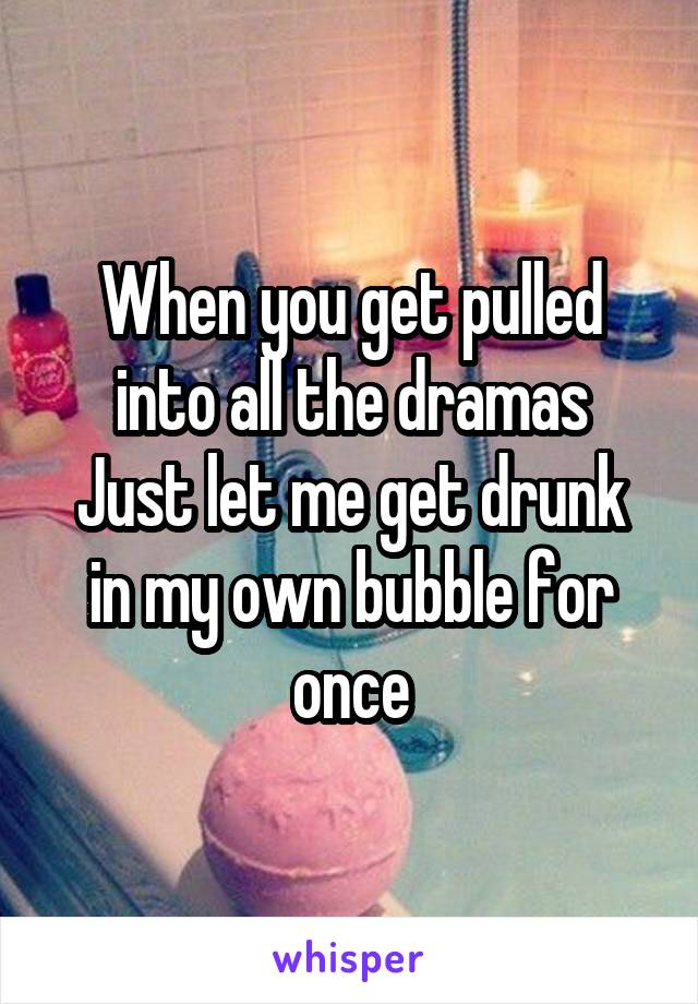 When you get pulled into all the dramas Just let me get drunk in my own bubble for once