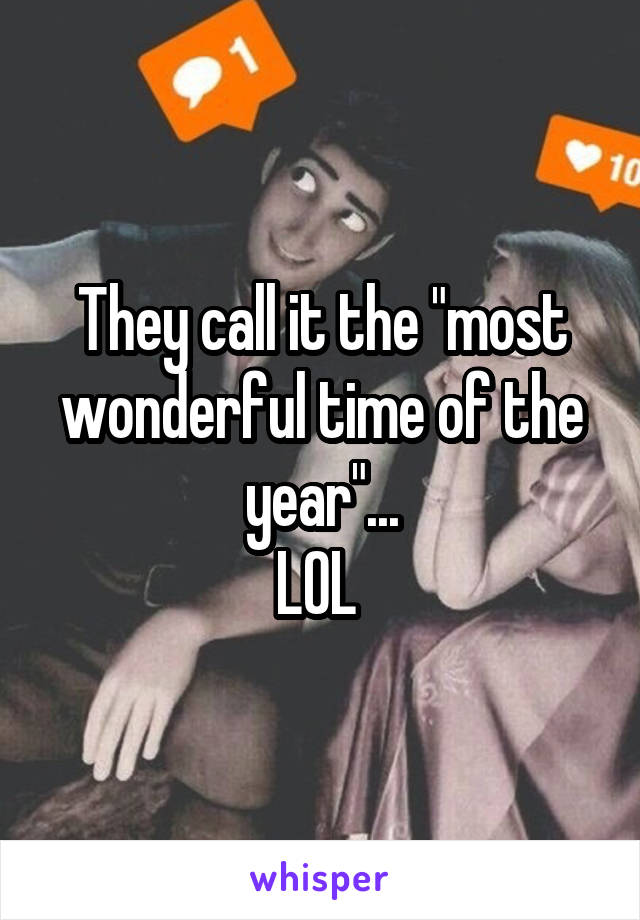 """They call it the """"most wonderful time of the year""""... LOL"""