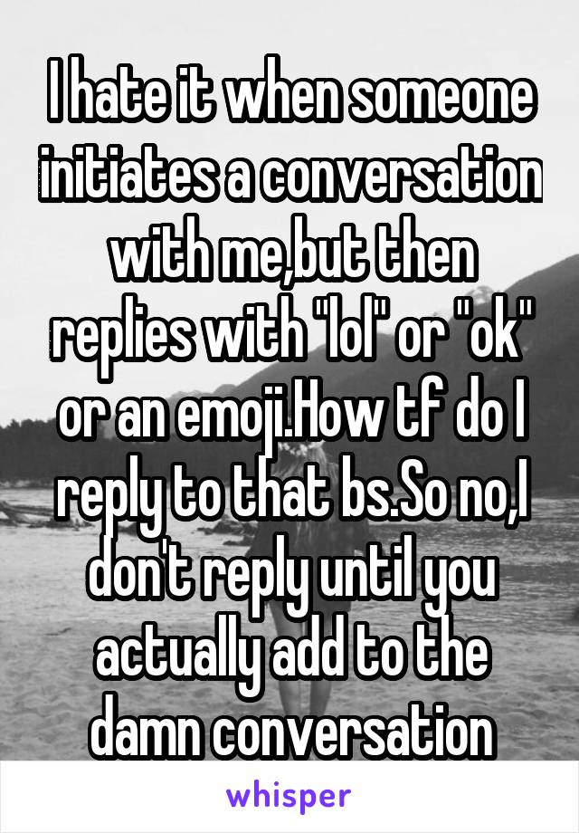 """I hate it when someone initiates a conversation with me,but then replies with """"lol"""" or """"ok"""" or an emoji.How tf do I reply to that bs.So no,I don't reply until you actually add to the damn conversation"""