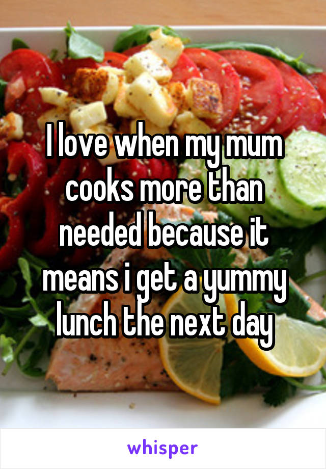 I love when my mum cooks more than needed because it means i get a yummy lunch the next day