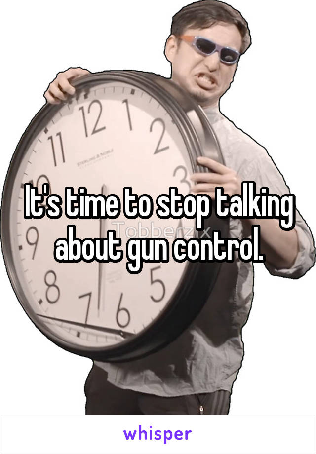 It's time to stop talking about gun control.