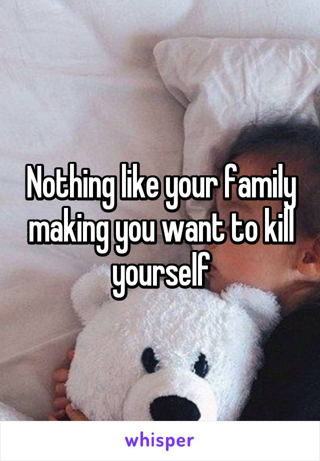 Nothing like your family making you want to kill yourself