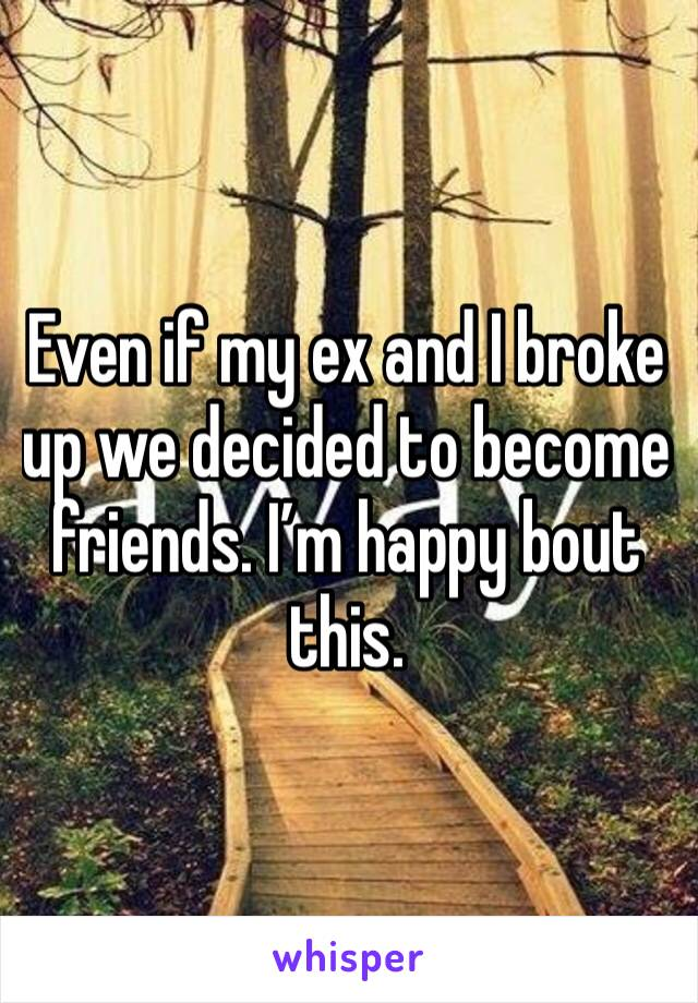 Even if my ex and I broke up we decided to become friends. I'm happy bout this.