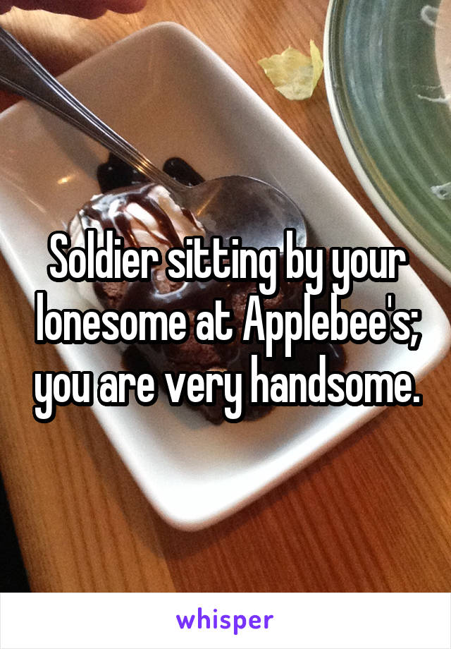 Soldier sitting by your lonesome at Applebee's; you are very handsome.