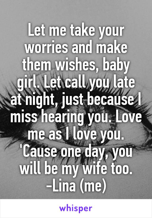 Let me take your worries and make them wishes, baby girl. Let call you late at night, just because I miss hearing you. Love me as I love you. 'Cause one day, you will be my wife too. -Lina (me)