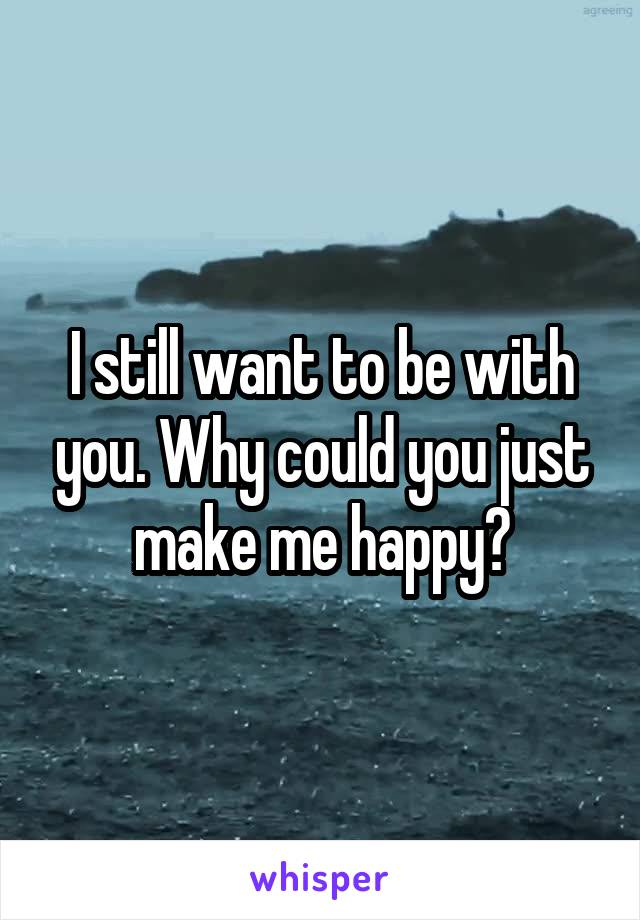 I still want to be with you. Why could you just make me happy?
