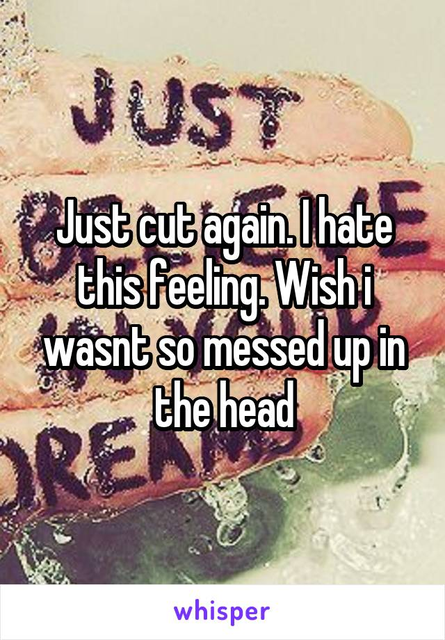 Just cut again. I hate this feeling. Wish i wasnt so messed up in the head