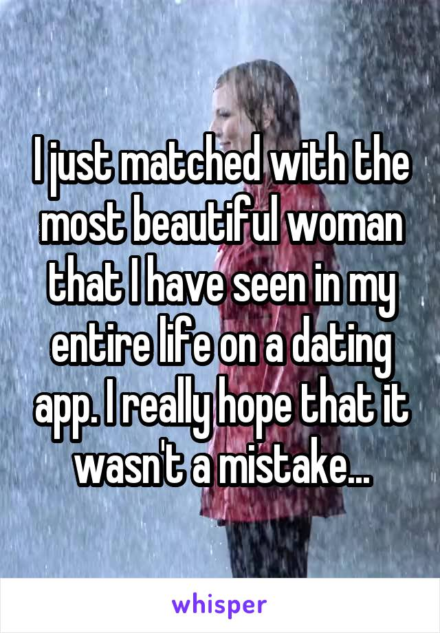 I just matched with the most beautiful woman that I have seen in my entire life on a dating app. I really hope that it wasn't a mistake...