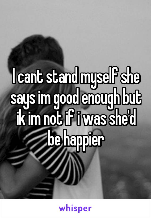I cant stand myself she says im good enough but ik im not if i was she'd be happier