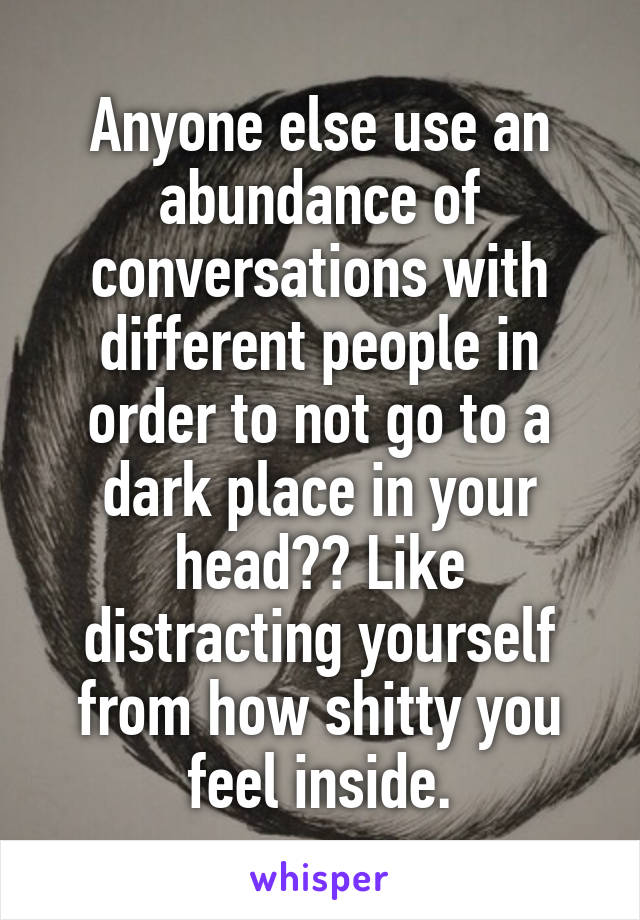 Anyone else use an abundance of conversations with different people in order to not go to a dark place in your head?? Like distracting yourself from how shitty you feel inside.