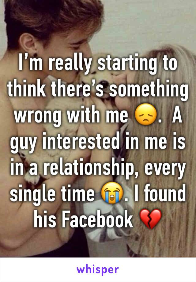 I'm really starting to think there's something wrong with me 😞.  A guy interested in me is in a relationship, every single time 😭. I found his Facebook 💔