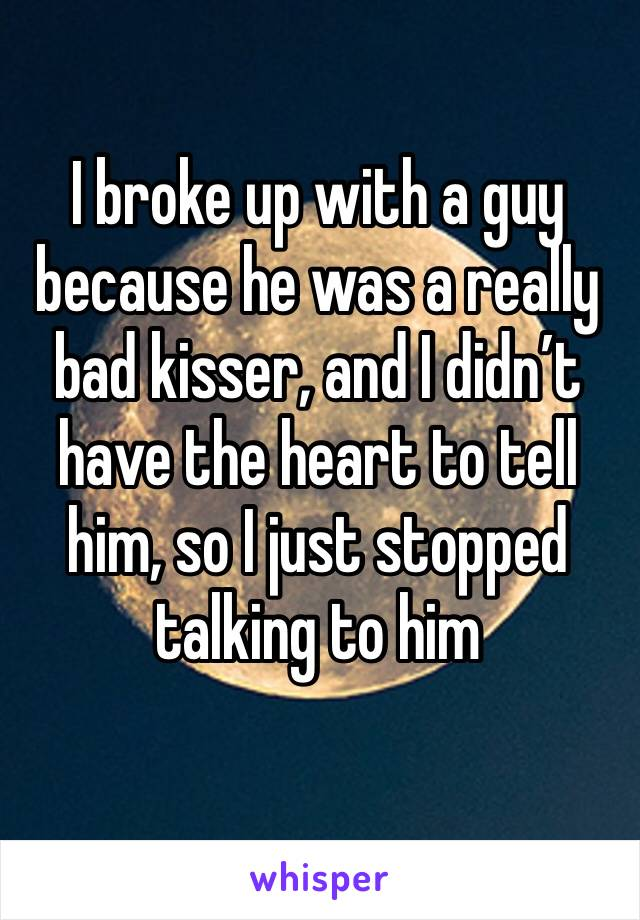 I broke up with a guy because he was a really bad kisser, and I didn't have the heart to tell him, so I just stopped talking to him